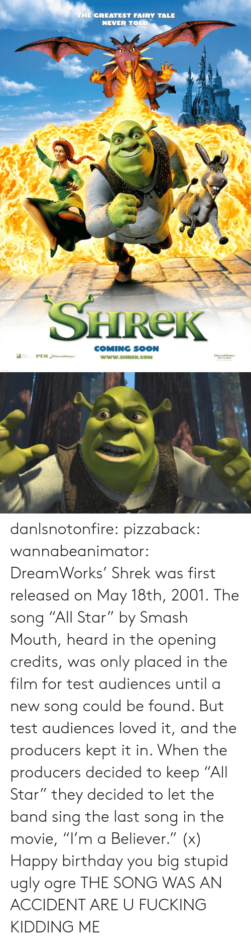 "Imdb: THE GREATEST FAIRY TALE  NEVER TOLD  HReK  COMING SOON  www.SHREK.COMM  ted  DREAMWORKS danlsnotonfire:  pizzaback:   wannabeanimator:   DreamWorks' Shrek was first released on May 18th, 2001. The song ""All Star"" by Smash Mouth, heard in the opening credits, was only placed in the film for test audiences until a new song could be found. But test audiences loved it, and the producers kept it in. When the producers decided to keep ""All Star"" they decided to let the band sing the last song in the movie, ""I'm a Believer."" (x)   Happy birthday you big stupid ugly ogre   THE SONG WAS AN ACCIDENT ARE U FUCKING KIDDING ME"