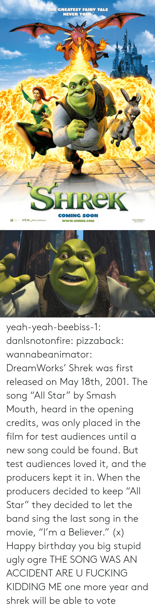 "Imdb: THE GREATEST FAIRY TALE  NEVER TOLD  HReK  COMING SOON  www.SHREK.COMM  ted  DREAMWORKS yeah-yeah-beebiss-1: danlsnotonfire:  pizzaback:   wannabeanimator:   DreamWorks' Shrek was first released on May 18th, 2001. The song ""All Star"" by Smash Mouth, heard in the opening credits, was only placed in the film for test audiences until a new song could be found. But test audiences loved it, and the producers kept it in. When the producers decided to keep ""All Star"" they decided to let the band sing the last song in the movie, ""I'm a Believer."" (x)   Happy birthday you big stupid ugly ogre   THE SONG WAS AN ACCIDENT ARE U FUCKING KIDDING ME   one more year and shrek will be able to vote"
