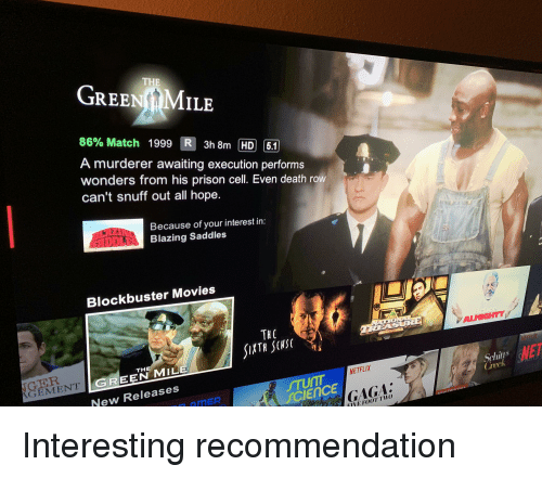blazing saddles: THE  GREE  GreeNfMMiLE  86% Match  1999  3h8m HD61  A murderer awaiting execution performs  wonders from his prison cell. Even death row  can't snuff out all hope.  Because of your interest in:  Blazing Saddles  Blockbuster Movies  GER  GEMENTIC  THE  GREEN MILE  Schius  Creek  NETFLIX  STUNI  SCIENCE  New Releases  GAGA.