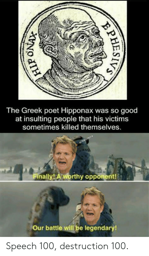 opponent: The Greek poet Hipponax was so good  at insulting  people that his victims  sometimes killed themselves.  u/sanjeev-v  Finally! A worthy opponent!  Our battle will be legendary!  PHESIVS Speech 100, destruction 100.