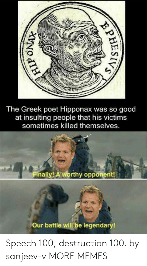 opponent: The Greek poet Hipponax was so good  at insulting  people that his victims  sometimes killed themselves.  u/sanjeev-v  Finally! A worthy opponent!  Our battle will be legendary!  PHESIVS Speech 100, destruction 100. by sanjeev-v MORE MEMES