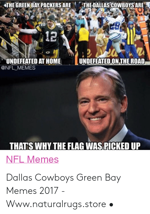 Green Bay Memes: THE GREEN BAY PACKERS ARETHE DALLAS COWBOYS ARE  12  UNDEFEATED ON THE ROAD  UNDEFEATED AT HOME  @NFL MEMES  THATS WHY THE FLAG WAS PICKED UP  NFL Memes Dallas Cowboys Green Bay Memes 2017 - Www.naturalrugs.store •