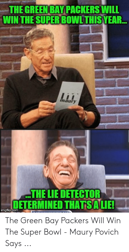 Green Bay Memes: THE GREEN BAY PACKERS WILL  WIN THE SUPER BOWLTHIS YEAR.  li  maury  THE LIE DETECTOR  DETERMINED THATSALIE!  imgflip.com The Green Bay Packers Will Win The Super Bowl - Maury Povich Says ...