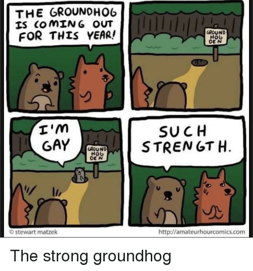 Http, Strong, and Com: THE GROUNOHO6  IS COMIN G OUT  FOR THIS YEAR!  GROUND  HoG  DE N  I'm  SU CH  REN GT H.  GROUND  stewart matzek  http://amateurhourcomics.com The strong groundhog