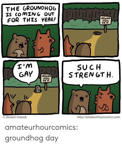 groundhog: THE GROUNOHO6  IS COMING OUT  FOR THIS YEAR!  GROUND  HOb  DE N  I'm  GAY  SUCH  STRENGT H.  GROUND  HOb  DE N  http://amateurhourcomics.com  O stewart matzek amateurhourcomics: groundhog day