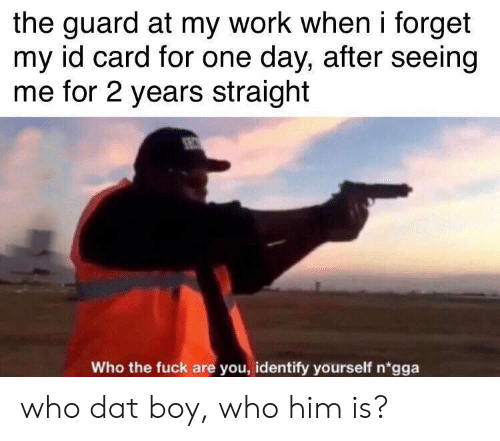 who the fuck: the guard at my work when i forget  my id card for one day, after seeing  me for 2 years straight  Who the fuck are you, identify yourself n'gga who dat boy, who him is?