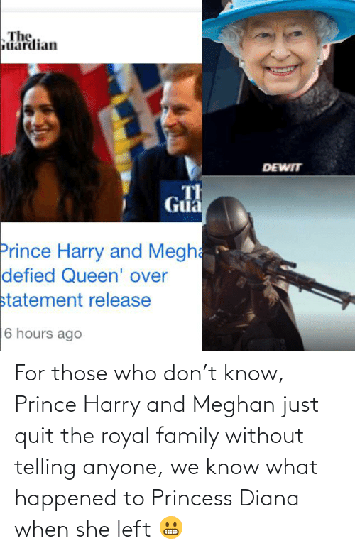 diana: The,  Guardian  DEWIT  Th  Guả  Prince Harry and Megha  defied Queen' over  statement release  16 hours ago For those who don't know, Prince Harry and Meghan just quit the royal family without telling anyone, we know what happened to Princess Diana when she left 😬