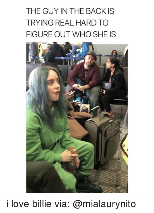Love, Girl Memes, and Back: THE GUY IN THE BACK IS  TRYING REAL HARD TO  FIGURE OUT WHO SHE IS i love billie via: @mialaurynito