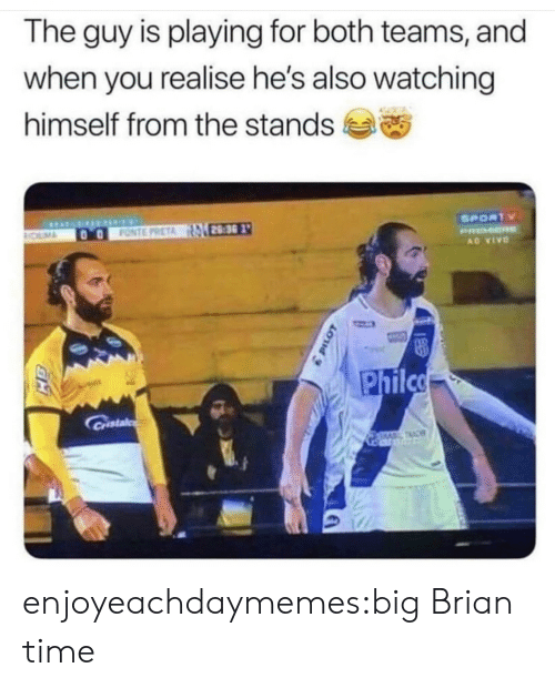 Tumblr, Blog, and Time: The guy is playing for both teams, and  when you realise he's also watching  himself from the stands  SPORTY  28:30  FONTE PRETA  ROLMA  PRMER  AD VIVO  Philco  Castal  TAC enjoyeachdaymemes:big Brian time
