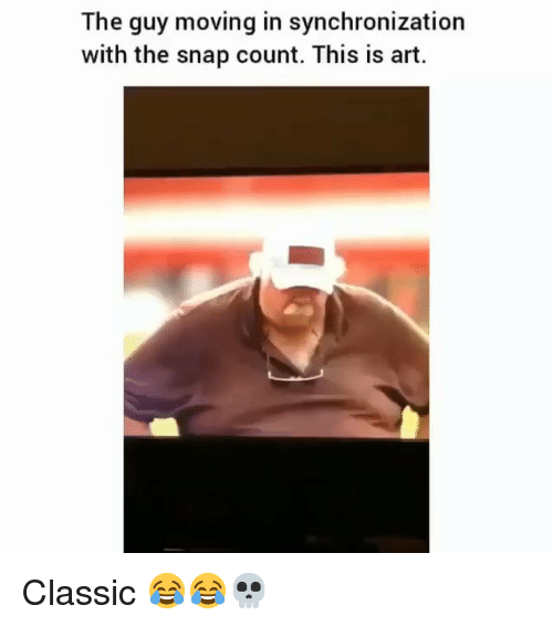 Funny, Art, and Snap: The guy moving in synchronization  with the snap count. This is art. Classic 😂😂💀