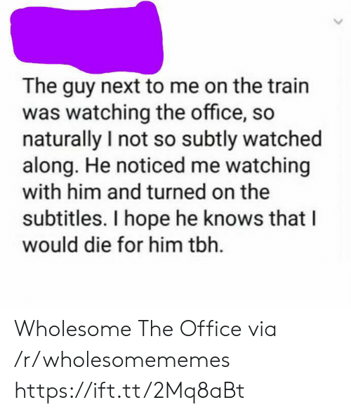 Subtitles: The guy next to me on the train  was watching the office, so  naturally I not so subtly watched  along. He noticed me watching  with him and turned on the  subtitles. I hope he knows that  would die for him tbh Wholesome The Office via /r/wholesomememes https://ift.tt/2Mq8aBt