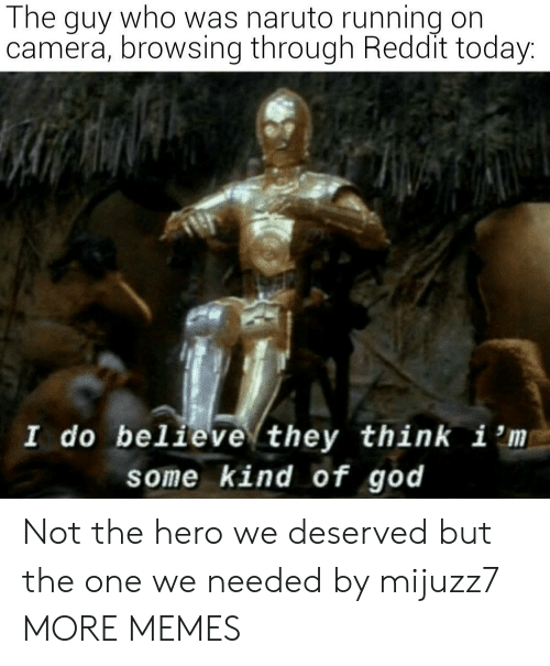I M: The guy who was naruto running on  camera, browsing through Reddit today:  I do believe they think i 'm  some kind of god Not the hero we deserved but the one we needed by mijuzz7 MORE MEMES