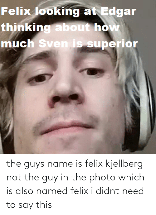 Felix Kjellberg: the guys name is felix kjellberg not the guy in the photo which is also named felix i didnt need to say this