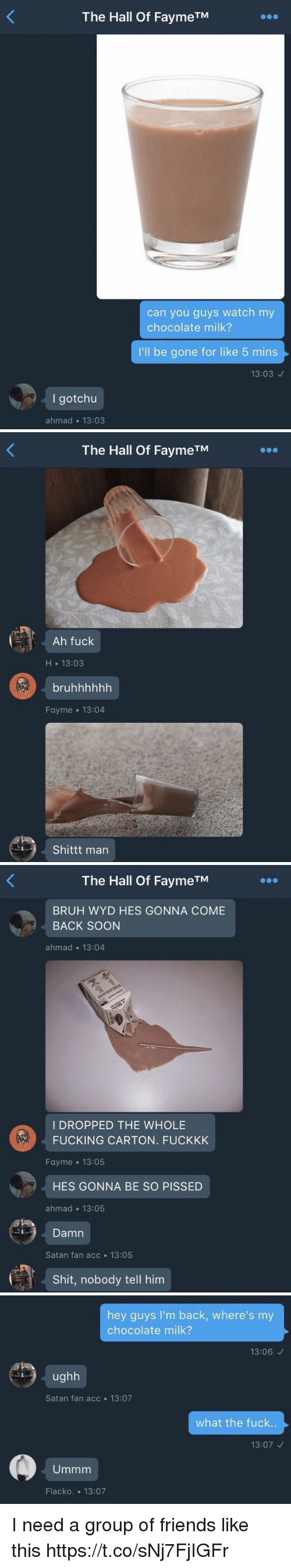 Bruh, Friends, and Fucking: The Hall Of FaymeTM  can you guys watch my  chocolate milk?  I'll be gone for like 5 mins  13:03  I gotchu  ahmad 13:03   The Hall Of FaymeTM  Ah fuck  H 13:03  bruhhhhhh  Fayme 13:04  Shittt man   The Hall Of FaymeTM  BRUH WYD HES GONNA COME  BACK SOON  ahmad 13:04  I DROPPED THE WHOLE  FUCKING CARTON. FUCKKK  Fayme 13:05  HES GONNA BE SO PISSED  ahmad 13:05  Damn  Satan fan acc 13:05  Shit, nobody tell him   hey guys I'm back, where's my  chocolate milk?  13:06  ughh  Satan fan acc 13:07  what the fuck..  13:07  Ummm  Flacko. 13:07 I need a group of friends like this https://t.co/sNj7FjIGFr