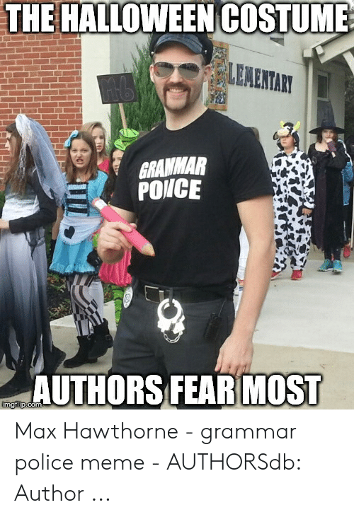 Grammar Police Meme: THE HALLOWEEN COSTUME  GRAMMAR  PONCE  AUTHORS FEAR MOST Max Hawthorne - grammar police meme - AUTHORSdb: Author ...