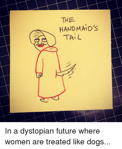Dogs, Future, and Women: THE  HANDMA1D'S  TiL In a dystopian future where women are treated like dogs...