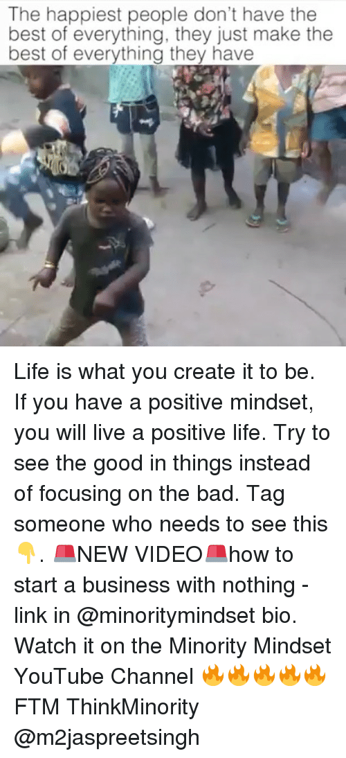 Positive Life: The happiest people don't have the  best of everything, they just make the  best of everything they have Life is what you create it to be. If you have a positive mindset, you will live a positive life. Try to see the good in things instead of focusing on the bad. Tag someone who needs to see this 👇. 🚨NEW VIDEO🚨how to start a business with nothing - link in @minoritymindset bio. Watch it on the Minority Mindset YouTube Channel 🔥🔥🔥🔥🔥 FTM ThinkMinority @m2jaspreetsingh