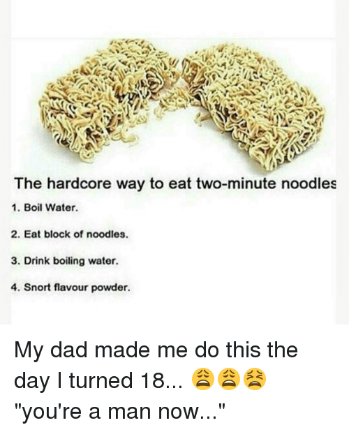 """Turning 18: The hardcore way to eat two-minute noodles  1. Boil Water.  2. Eat block of noodles.  3. Drink boiling water.  4. Snort ur powder. My dad made me do this the day I turned 18... 😩😩😫 """"you're a man now..."""""""