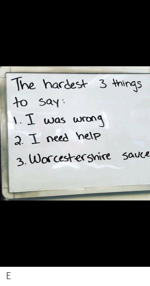 Help, Sauce, and Worcestershire Sauce: The hardest 3 things  to say:  1.1 was  wrong  2. I need help  3. Worcestershire sauce E