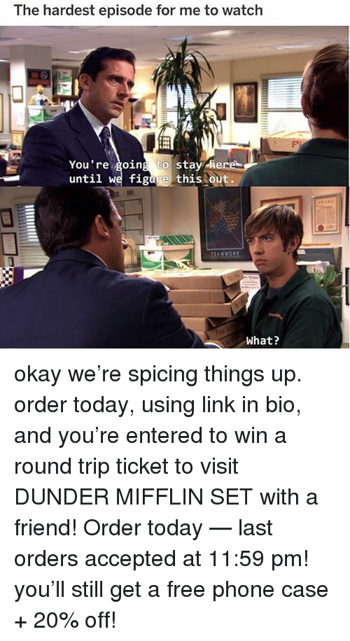 Memes, Phone, and Free: The hardest episode for me to watch  You re going to stay -here  until we figure this out.  FII  What? okay we're spicing things up. order today, using link in bio, and you're entered to win a round trip ticket to visit DUNDER MIFFLIN SET with a friend! Order today — last orders accepted at 11:59 pm! you'll still get a free phone case + 20% off!