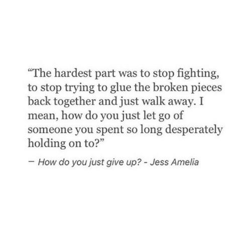 "Just Give Up: ""The hardest part was to stop fighting,  to stop trying to glue the broken pieces  back together and just walk away. I  mean, how do you just let go of  someone you spent so long desperately  How do you just give up? - Jess Amelia"