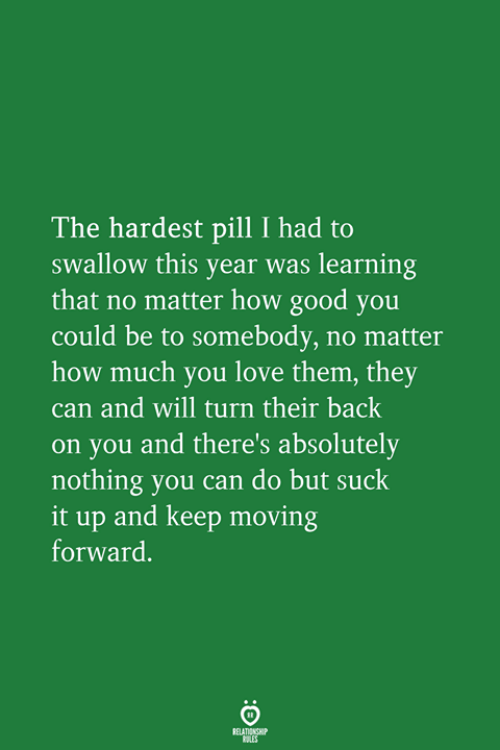 Love, Good, and Back: The hardest pill I had to  swallow this year was learning  that no matter how good you  could be to somebody, no matter  how much you love them, they  can and will turn their back  on you and there's absolutely  nothing you can do but suck  it up and keep moving  forward.