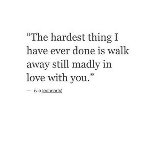 """Love, Via, and Thing: """"The hardest thing I  have ever done is walk  away still madly in  love with you.""""  95  (via leohearts)"""