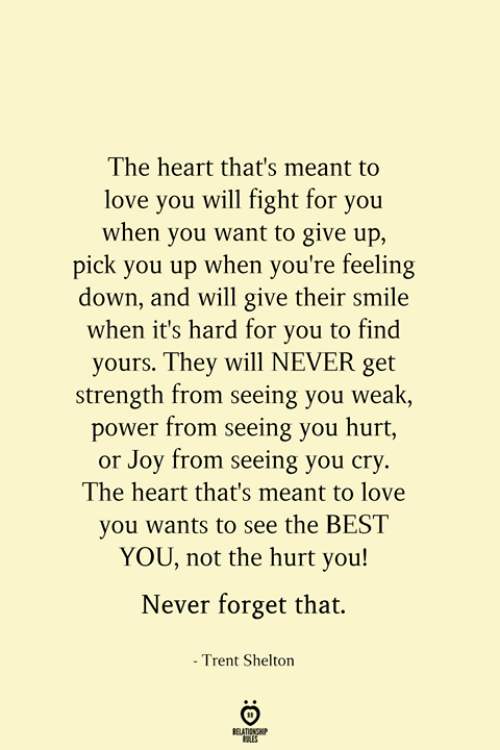 trent: The heart that's meant to  love you will fight for you  when you want to give up,  pick you up when you're feeling  down, and will give their smile  when it's hard for you to find  yours. They will NEVER get  strength from seeing you weak,  power from seeing you hurt,  or Joy from seeing you cry.  The heart that's meant to love  you wants to see the BEST  YOU, not the hurt you!  Never forget that.  - Trent Shelton  RELATIONSHIP  ES