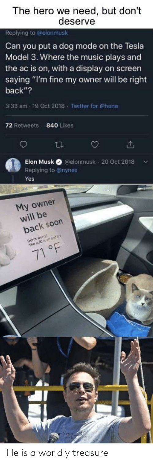 "elon musk: The hero we need, but don't  deserve  Replying to @elonmusk  Can you put a dog mode on the Tesla  Model 3. Where the music plays and  the ac is on, with a display on screen  saying ""I'm fine my owner will be right  back""?  3:33 am - 19 Oct 2018 - Twitter for iPhone  72 Retweets  840 Likes  27  Elon Musk  @elonmusk - 20 Oct 2018  Replying to @nynex  Yes  My owner  will be  back soon  Don't worry  The A/C is on and  71 °F He is a worldly treasure"