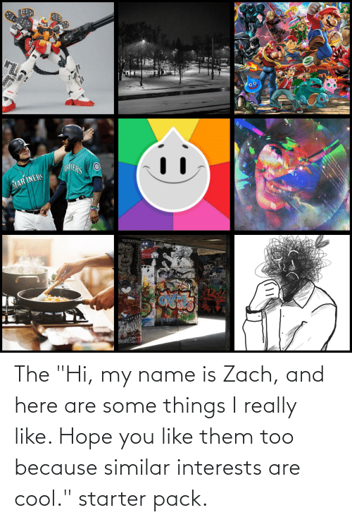 """zach and: The """"Hi, my name is Zach, and here are some things I really like. Hope you like them too because similar interests are cool."""" starter pack."""