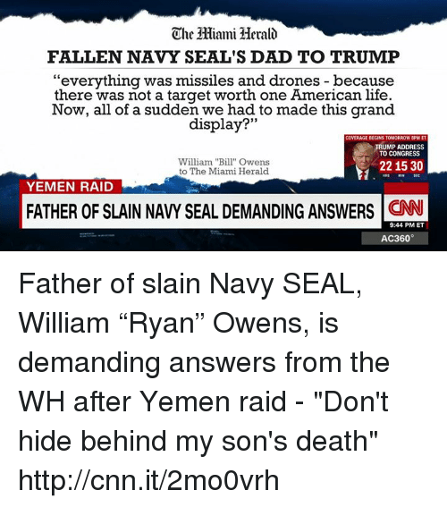 """ac360: The Hiami Herald  FALLEN NAVY SEAL'S DAD TO TRUMP  """"everything was missiles and drones because  there was not a target worth one American life.  Now, all of a sudden we had to made this grand  display?  33  COVERAGE BEGINS TOMORROW 8PM ET  TRUMP ADDRESS  TO CONGRESS  William """"Bill"""" Owens  2215 30  to The Miami Herald  SEC  YEMEN RAID  FATHER OF SLAIN NAVY SEAL DEMANDINGANSWERS CNN  9:44 PM ET  AC360 Father of slain Navy SEAL, William """"Ryan"""" Owens, is demanding answers from the WH after Yemen raid - """"Don't hide behind my son's death"""" http://cnn.it/2mo0vrh"""