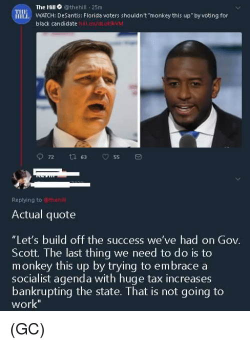 "Memes, Work, and Black: The Hill othehill 25m  Mi WATCH: DeSantis: Florida voters shouldn't ""monkey this up""by voting for  black candidate  hll.cmvdLOWM  Replying to wthehl  Actual quote  Let's build off the success we've had on Gov.  Scott. The last thing we need to do is to  socialist agenda with huge tax increases  work  monkey this up by trying to embrace a  bankrupting the state. That is not going to (GC)"