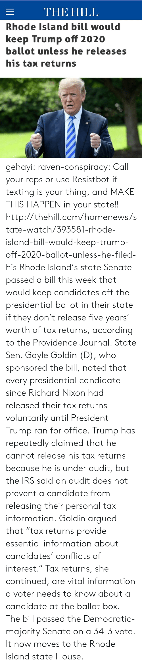 "Providence: THE HILL  Rhode Island bill would  keep Trump off 2020  ballot unless he releases  his tax returns gehayi:  raven-conspiracy:  Call your reps or use Resistbot if texting is your thing, and MAKE THIS HAPPEN in your state!!  http://thehill.com/homenews/state-watch/393581-rhode-island-bill-would-keep-trump-off-2020-ballot-unless-he-filed-his   Rhode Island's state Senate passed a bill this week that would keep candidates off the presidential ballot in their state if they don't release five years' worth of tax returns, according to the Providence Journal. State Sen. Gayle Goldin (D), who sponsored the bill, noted that every presidential candidate since Richard Nixon had released their tax returns voluntarily until President Trump ran for office. Trump has repeatedly claimed that he cannot release his tax returns because he is under audit, but the IRS said an audit does not prevent a candidate from releasing their personal tax information. Goldin argued that ""tax returns provide essential information about candidates' conflicts of interest."" Tax returns, she continued, are vital information a voter needs to know about a candidate at the ballot box. The bill passed the Democratic-majority Senate on a 34-3 vote. It now moves to the Rhode Island state House."