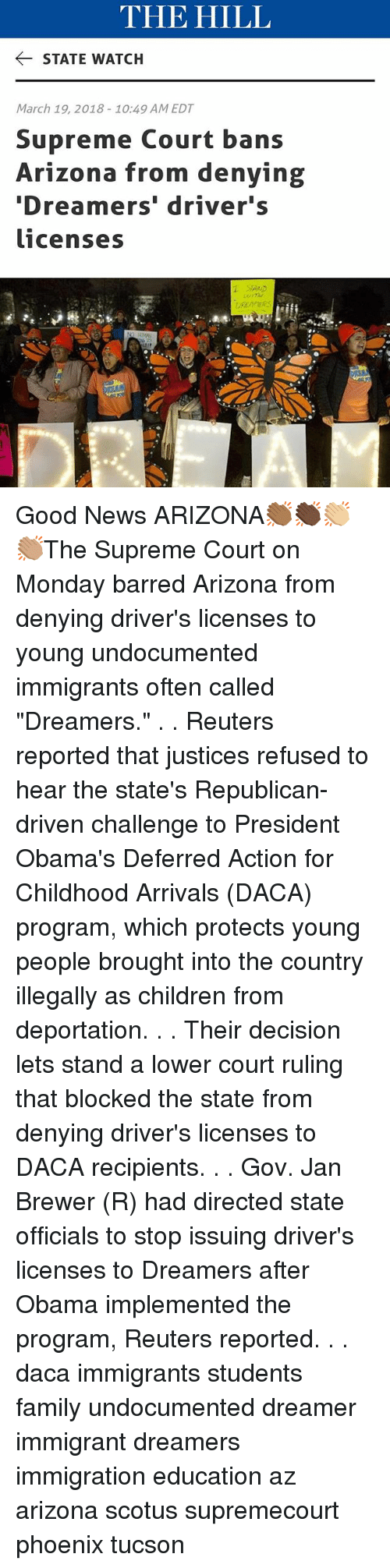 """Children, Family, and Memes: THE HILL  STATE WATCH  March 19, 2018-10:49 AM EDT  Supreme Court bans  Arizona from denying  Dreamers' driver's  licenses Good News ARIZONA👏🏾👏🏿👏🏼👏🏽The Supreme Court on Monday barred Arizona from denying driver's licenses to young undocumented immigrants often called """"Dreamers."""" . . Reuters reported that justices refused to hear the state's Republican-driven challenge to President Obama's Deferred Action for Childhood Arrivals (DACA) program, which protects young people brought into the country illegally as children from deportation. . . Their decision lets stand a lower court ruling that blocked the state from denying driver's licenses to DACA recipients. . . Gov. Jan Brewer (R) had directed state officials to stop issuing driver's licenses to Dreamers after Obama implemented the program, Reuters reported. . . daca immigrants students family undocumented dreamer immigrant dreamers immigration education az arizona scotus supremecourt phoenix tucson"""