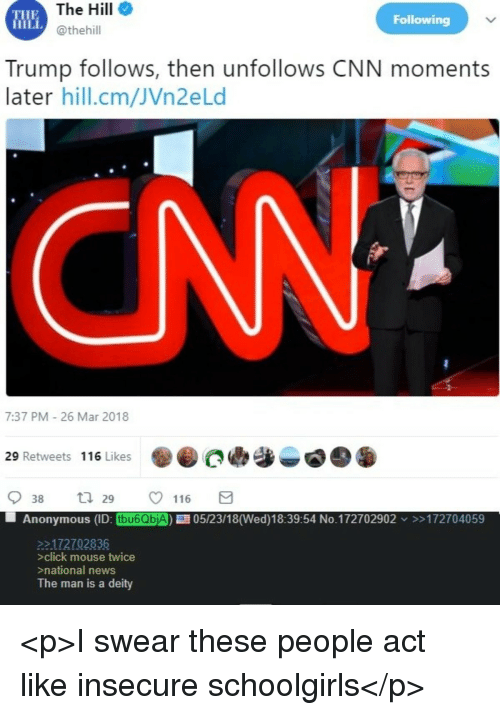 Click, cnn.com, and News: THE  HILL  The Hill  @thehill  Following  Trump follows, then unfollows CNN moments  later hill.cm/JVn2eLd  CN  7:37 PM 26 Mar 2018  29 Retweets 116 Likes  a  938 29 ㅇ 116  Anonymous (ID: tbu6QbjA) 05/23/18(Wed)18:39:54 No.172702902 >172704059  2172702836  >click mouse twice  national news  The man is a deity <p>I swear these people act like insecure schoolgirls</p>
