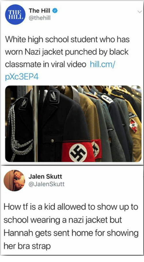 high-school-student: THE  HILL  The Hill  @thehill  White high school student who has  worn Nazi jacket punched by black  classmate in viral video hill.cm/  pXc3EP4  Jalen Skutt  @JalenSkutt  How tf is a kid allowed to show up to  school wearing a nazi jacket but  Hannah gets sent home for showing  her bra strap