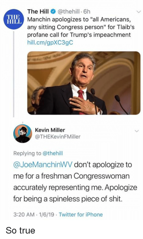 "Iphone, Shit, and True: The Hill@thehill 6h  Manchin apologizes to ""all Americans,  any sitting Congress person"" for Tlaib's  profane call for Trump's impeachment  hill.cm/gpXC3gC  THE  HILL  Kevin Miller  @THEKevinFMiller  Replying to @thehill  @JoeManchinWV don't apologize to  me for a freshman Congresswoman  accurately representing me. Apologize  for being a spineless piece of shit.  3:20 AM-1/6/19 Twitter for iPhone So true"