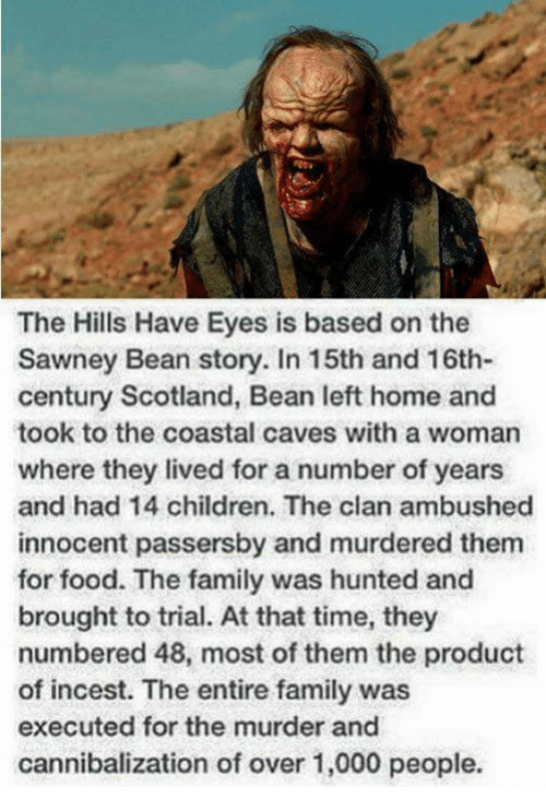 Children, Family, and Food: The Hills Have Eyes is based on the  Sawney Bean story. In 15th and 16th-  century Scotland, Bean left home and  took to the coastal caves with a woman  where they lived for a number of years  and had 14 children. The clan ambushed  innocent passersby and murdered them  for food. The family was hunted and  brought to trial. At that time, they  numbered 48, most of them the product  of incest. The entire family was  executed for the murder and  cannibalization of over 1,000 people.