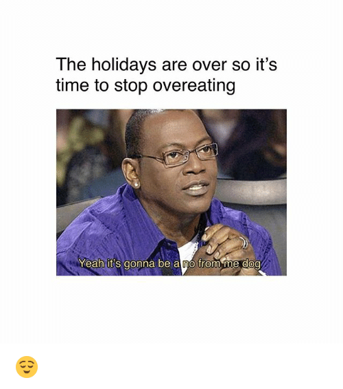 overeating: The holidays are over so it's  time to stop overeating  Yeah it's gonna be a no from me doo 😌