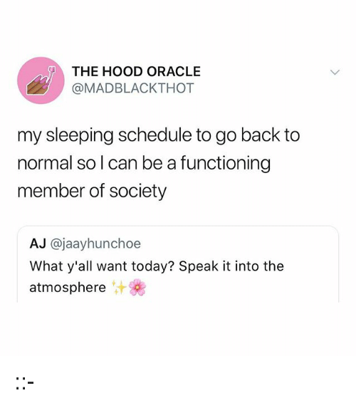 Memes, The Hood, and Oracle: THE HOOD ORACLE  @MADBLACKTHOT  my sleeping schedule to go back to  normal so l can be a functioning  member of society  AJ @jaayhunchoe  What y'all want today? Speak it into the  atmosphere ::-