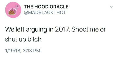 shut up bitch: THE HOOD ORACLE  @MADBLACKTHOT  We left arguing in 2017. Shoot me or  shut up bitch  1/19/18, 3:13 PM