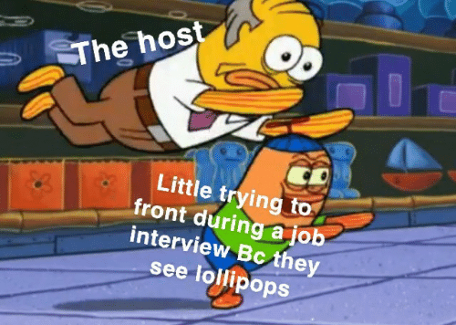 Job Interview, Job, and The Host: The host  Little trying to  front during a job  interview Bc they  see lollipops