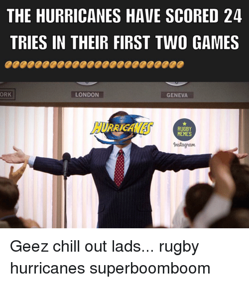 orks: THE HURRICANES HAVE SCORED 24  TRIES IN THEIR FIRST TWO GAMES  ORK  LONDON  GENEVA  RUGBY  MEMES  dnstagnam Geez chill out lads... rugby hurricanes superboomboom