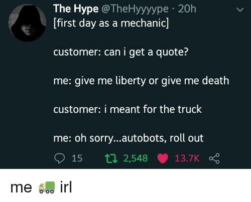 Hype, Sorry, and Death: The Hype @TheHyyyype 20h  [first day as a mechanic]  customer: can i get a quote?  me: give me liberty or give me death  customer: i meant for the truck  me: oh sorry...autobots, roll out  15 t 2,548 13.7K me 🚛 irl
