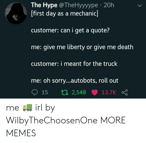 Dank, Hype, and Memes: The Hype @TheHyyyype 20h  [first day as a mechanic]  customer: can i get a quote?  me: give me liberty or give me death  customer: i meant for the truck  me: oh sorry...autobots, roll out  15 t 2,548 13.7K me 🚛 irl by WilbyTheChoosenOne MORE MEMES