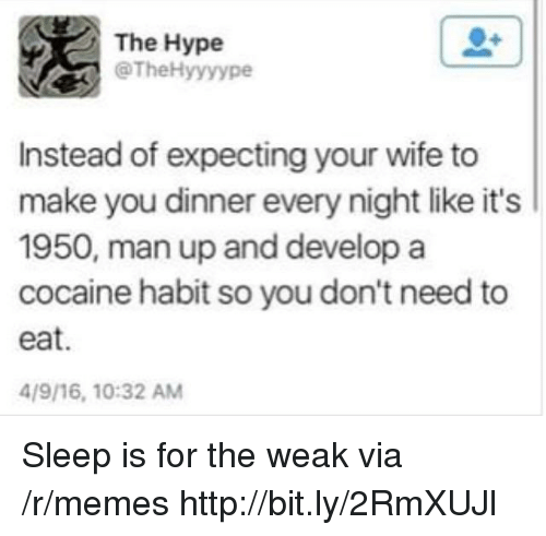 man up: The Hype  @TheHyyyype  Instead of expecting your wife to  make you dinner every night like it's  1950, man up and develop a  cocaine habit so you don't need to  eat.  4/9/16, 10:32 AM Sleep is for the weak via /r/memes http://bit.ly/2RmXUJl
