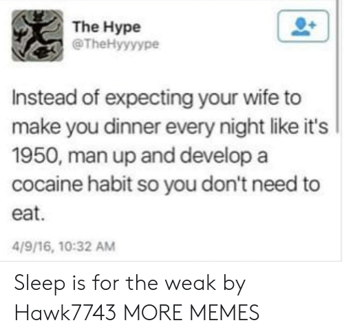 man up: The Hype  @TheHyyyype  Instead of expecting your wife to  make you dinner every night like it's  1950, man up and develop a  cocaine habit so you don't need to  eat.  4/9/16, 10:32 AM Sleep is for the weak by Hawk7743 MORE MEMES