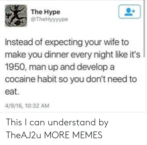 man up: The Hype  @TheHyyyype  Instead of expecting your wife to  make you dinner every night like it's  1950, man up and develop a  cocaine habit so you don't need to  eat.  4/9/16, 10:32 AM This I can understand by TheAJ2u MORE MEMES