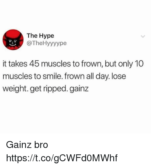 Funny, Hype, and Smile: The Hype  @TheHyyyype  it takes 45 muscles to frown, but only 10  muscles to smile. frown all day.lose  weight. get ripped. gainz Gainz bro https://t.co/gCWFd0MWhf