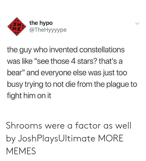 "Dank, Memes, and Target: the hypo  @TheHyyyуре  the guy who invented constellations  was like ""see those 4 stars? that's a  bear"" and everyone else was just too  busy trying to not die from the plague to  fight him on it Shrooms were a factor as well by JoshPlaysUltimate MORE MEMES"